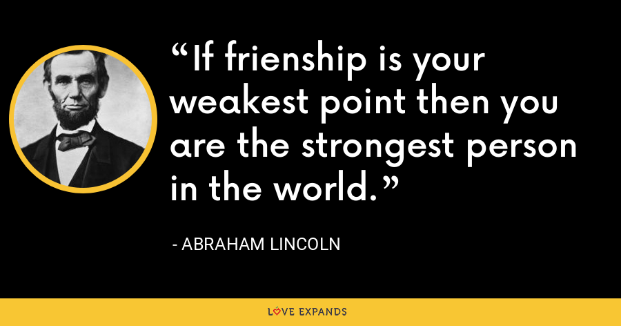 If frienship is your weakest point then you are the strongest person in the world. - Abraham Lincoln