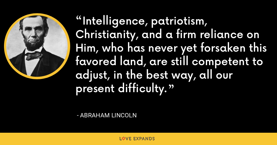 Intelligence, patriotism, Christianity, and a firm reliance on Him, who has never yet forsaken this favored land, are still competent to adjust, in the best way, all our present difficulty. - Abraham Lincoln