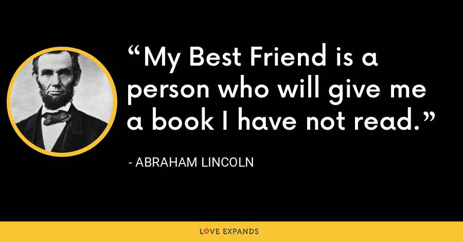 My Best Friend is a person who will give me a book I have not read. - Abraham Lincoln