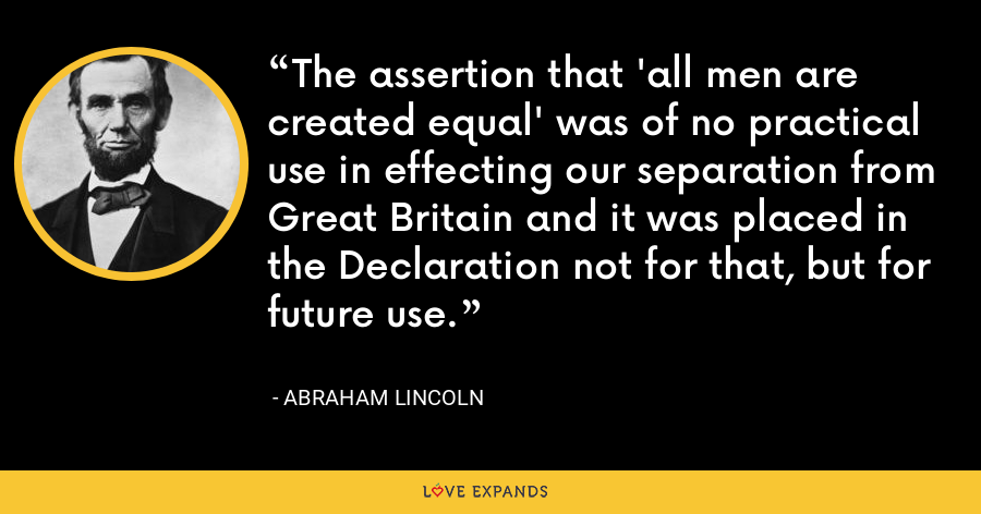 The assertion that 'all men are created equal' was of no practical use in effecting our separation from Great Britain and it was placed in the Declaration not for that, but for future use. - Abraham Lincoln