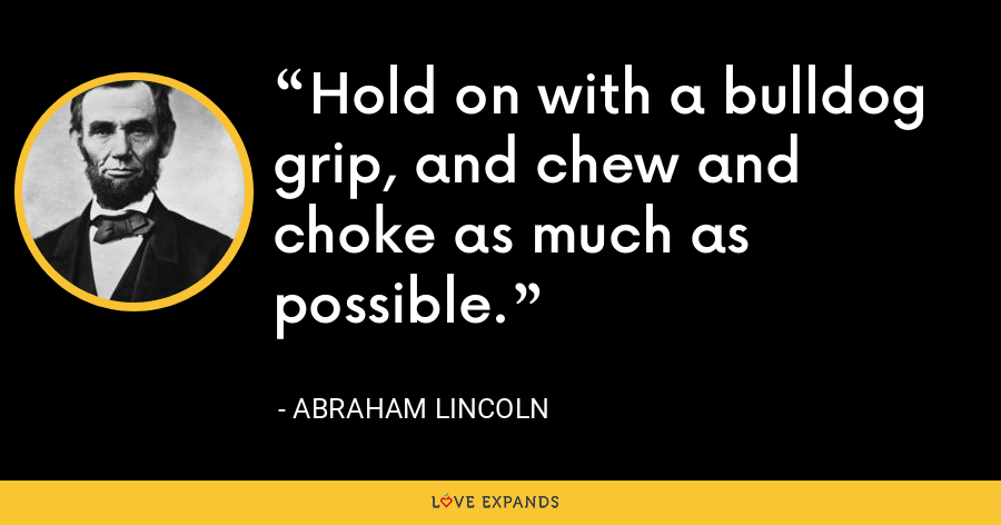Hold on with a bulldog grip, and chew and choke as much as possible. - Abraham Lincoln