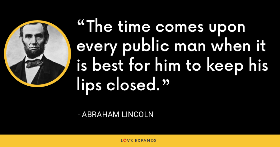The time comes upon every public man when it is best for him to keep his lips closed. - Abraham Lincoln