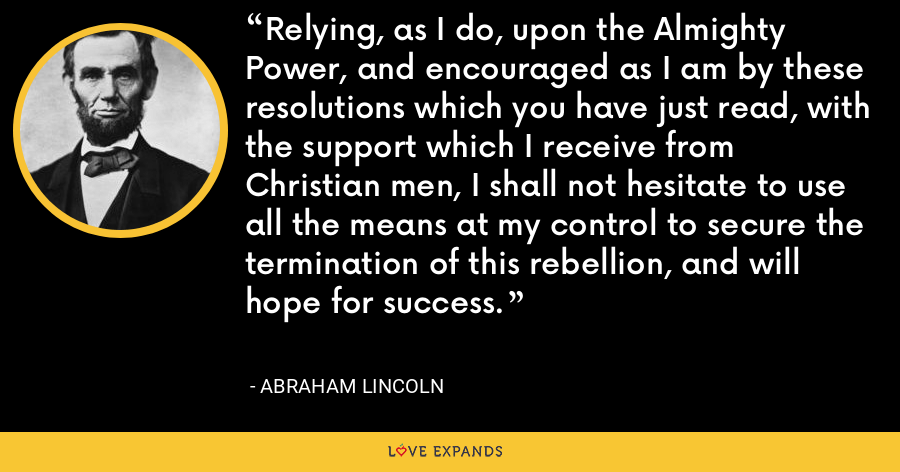 Relying, as I do, upon the Almighty Power, and encouraged as I am by these resolutions which you have just read, with the support which I receive from Christian men, I shall not hesitate to use all the means at my control to secure the termination of this rebellion, and will hope for success. - Abraham Lincoln