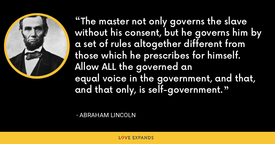 The master not only governs the slave without his consent, but he governs him by a set of rules altogether different from those which he prescribes for himself. Allow ALL the governed anequal voice in the government, and that, and that only, is self-government. - Abraham Lincoln
