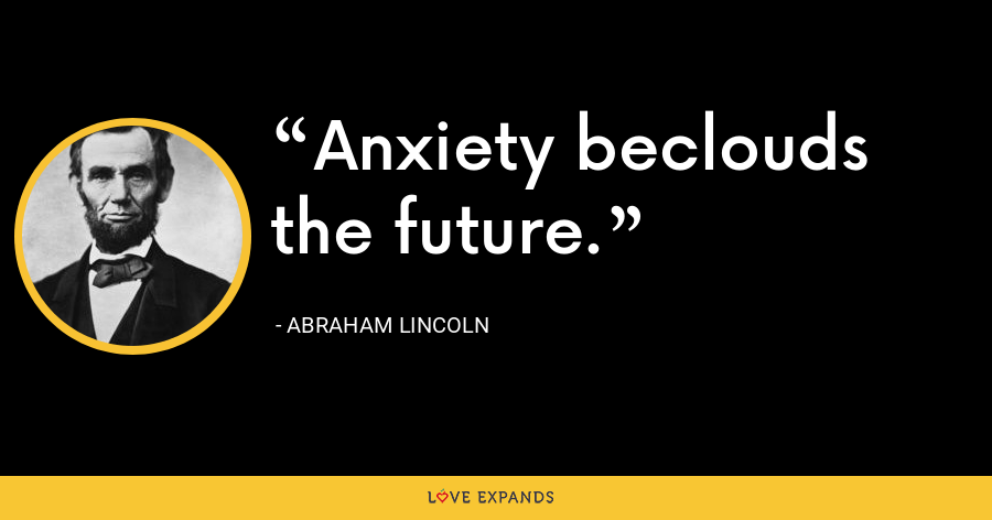 Anxiety beclouds the future. - Abraham Lincoln