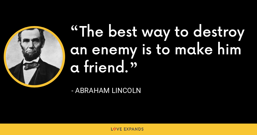 The best way to destroy an enemy is to make him a friend. - Abraham Lincoln