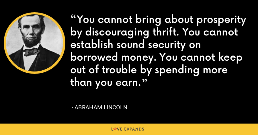 You cannot bring about prosperity by discouraging thrift. You cannot establish sound security on borrowed money. You cannot keep out of trouble by spending more than you earn. - Abraham Lincoln