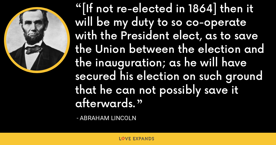 [If not re-elected in 1864] then it will be my duty to so co-operate with the President elect, as to save the Union between the election and the inauguration; as he will have secured his election on such ground that he can not possibly save it afterwards. - Abraham Lincoln