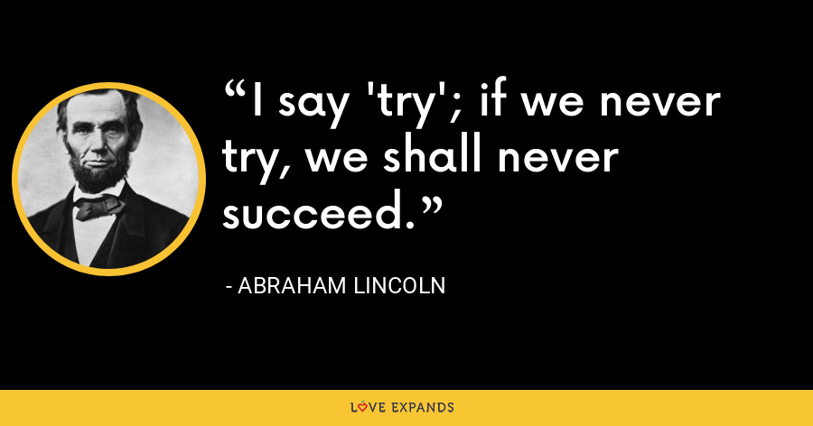 I say 'try'; if we never try, we shall never succeed. - Abraham Lincoln