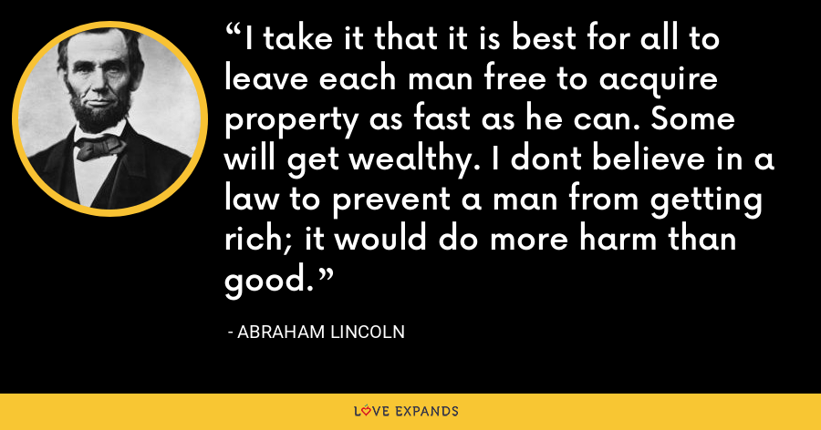I take it that it is best for all to leave each man free to acquire property as fast as he can. Some will get wealthy. I dont believe in a law to prevent a man from getting rich; it would do more harm than good. - Abraham Lincoln