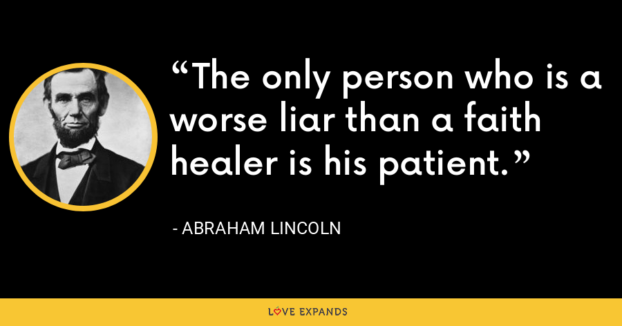 The only person who is a worse liar than a faith healer is his patient. - Abraham Lincoln