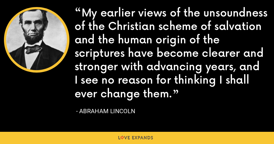 My earlier views of the unsoundness of the Christian scheme of salvation and the human origin of the scriptures have become clearer and stronger with advancing years, and I see no reason for thinking I shall ever change them. - Abraham Lincoln