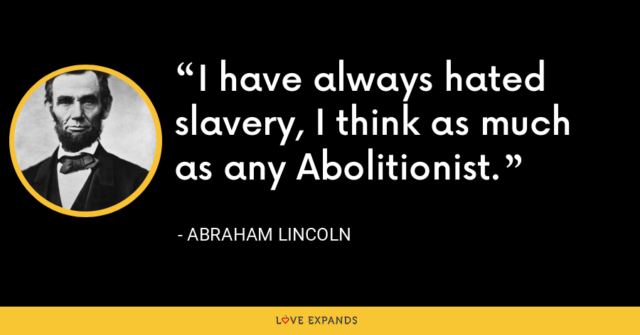 I have always hated slavery, I think as much as any Abolitionist. - Abraham Lincoln