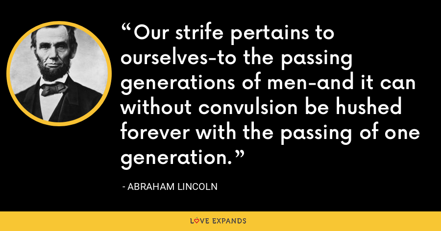 Our strife pertains to ourselves-to the passing generations of men-and it can without convulsion be hushed forever with the passing of one generation. - Abraham Lincoln