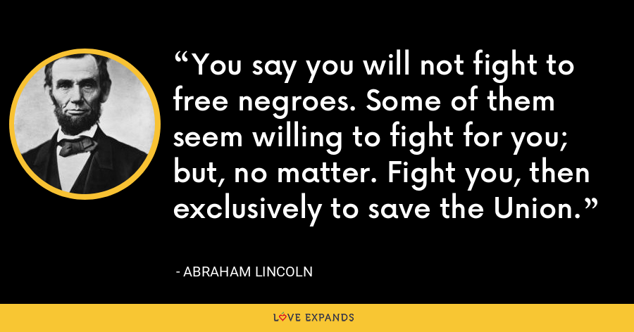 You say you will not fight to free negroes. Some of them seem willing to fight for you; but, no matter. Fight you, then exclusively to save the Union. - Abraham Lincoln