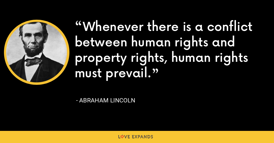 Whenever there is a conflict between human rights and property rights, human rights must prevail. - Abraham Lincoln