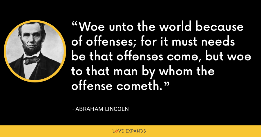 Woe unto the world because of offenses; for it must needs be that offenses come, but woe to that man by whom the offense cometh. - Abraham Lincoln