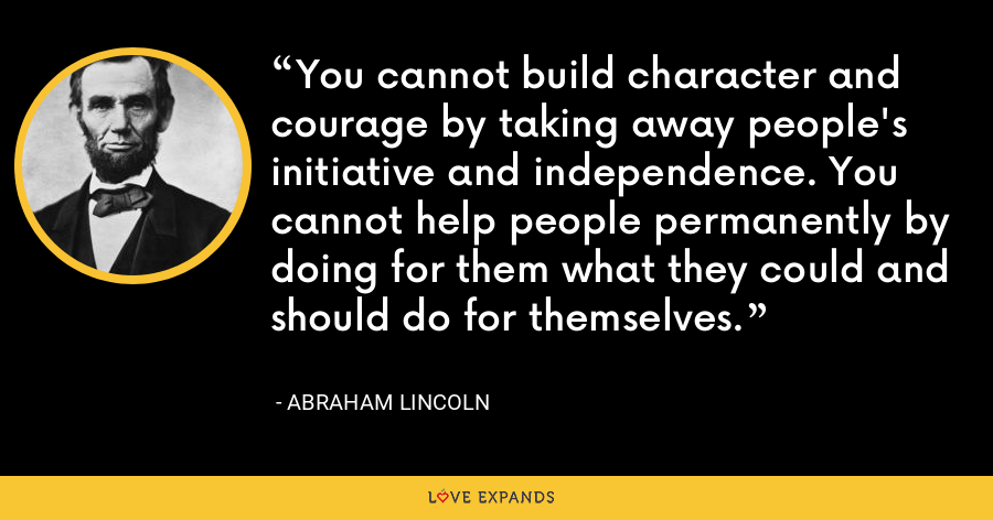 You cannot build character and courage by taking away people's initiative and independence. You cannot help people permanently by doing for them what they could and should do for themselves. - Abraham Lincoln