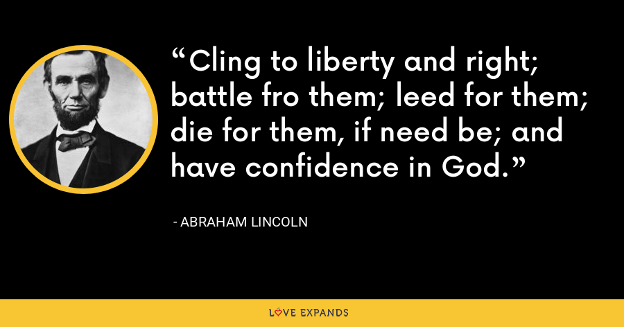 Cling to liberty and right; battle fro them; leed for them; die for them, if need be; and have confidence in God. - Abraham Lincoln
