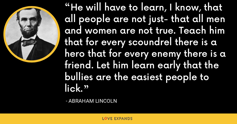 He will have to learn, I know, that all people are not just- that all men and women are not true. Teach him that for every scoundrel there is a hero that for every enemy there is a friend. Let him learn early that the bullies are the easiest people to lick. - Abraham Lincoln