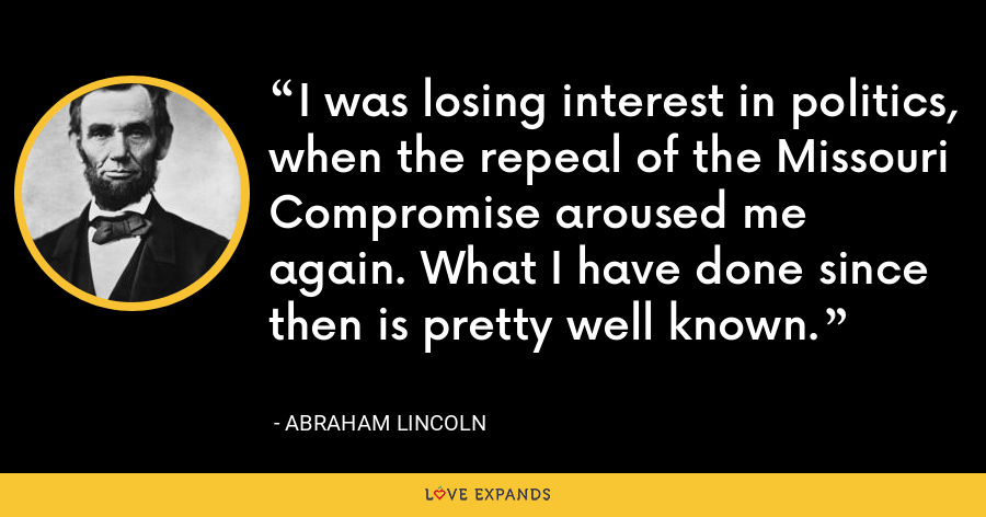 I was losing interest in politics, when the repeal of the Missouri Compromise aroused me again. What I have done since then is pretty well known. - Abraham Lincoln
