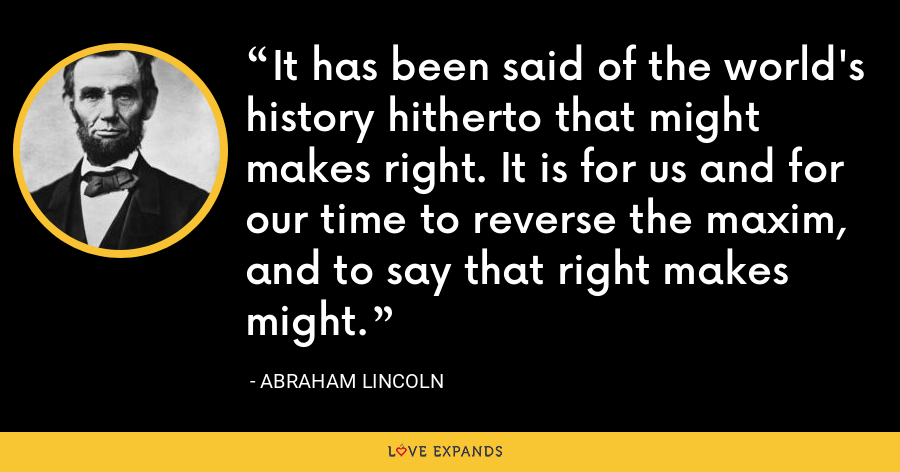 It has been said of the world's history hitherto that might makes right. It is for us and for our time to reverse the maxim, and to say that right makes might. - Abraham Lincoln