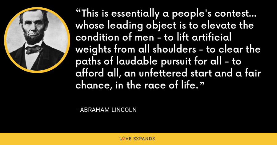 This is essentially a people's contest... whose leading object is to elevate the condition of men - to lift artificial weights from all shoulders - to clear the paths of laudable pursuit for all - to afford all, an unfettered start and a fair chance, in the race of life. - Abraham Lincoln
