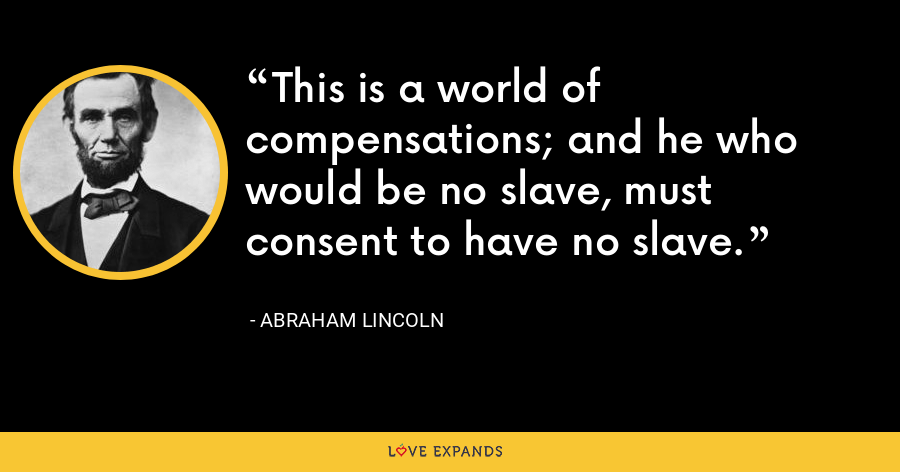 This is a world of compensations; and he who would be no slave, must consent to have no slave. - Abraham Lincoln