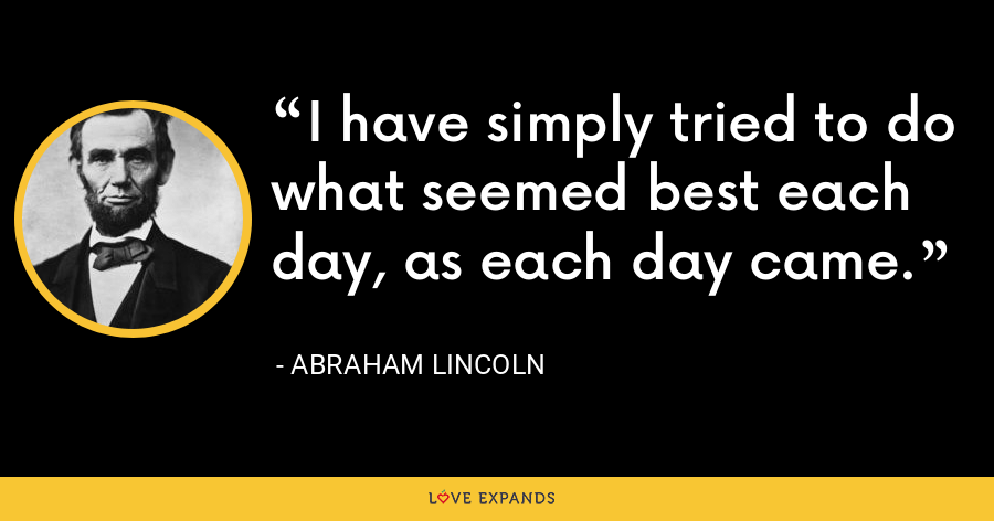 I have simply tried to do what seemed best each day, as each day came. - Abraham Lincoln