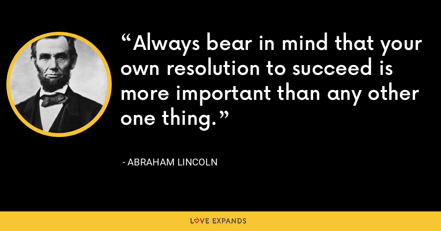 Always bear in mind that your own resolution to succeed is more important than any other one thing. - Abraham Lincoln