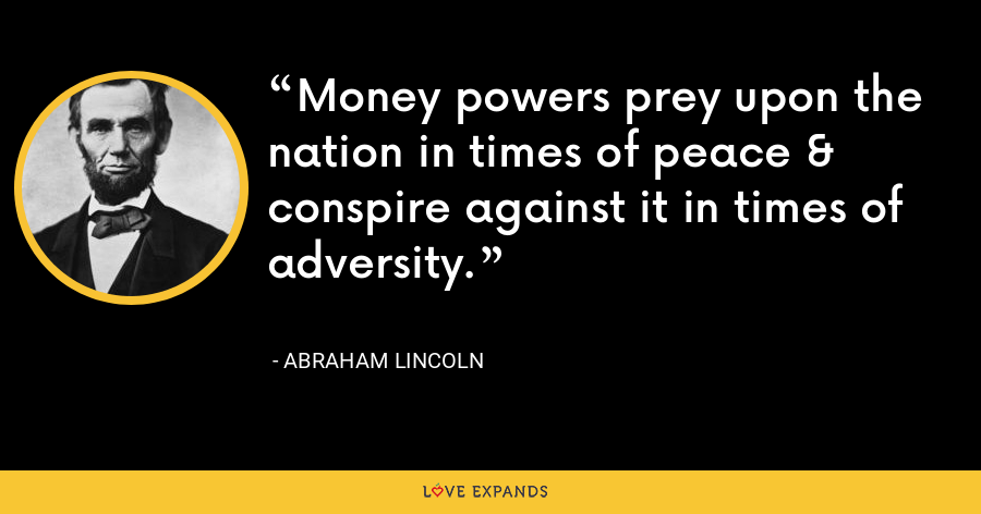 Money powers prey upon the nation in times of peace & conspire against it in times of adversity. - Abraham Lincoln