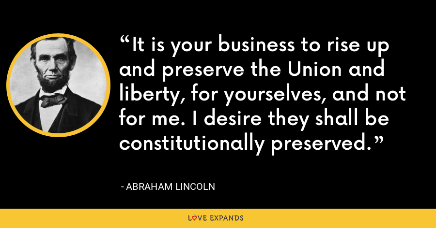 It is your business to rise up and preserve the Union and liberty, for yourselves, and not for me. I desire they shall be constitutionally preserved. - Abraham Lincoln