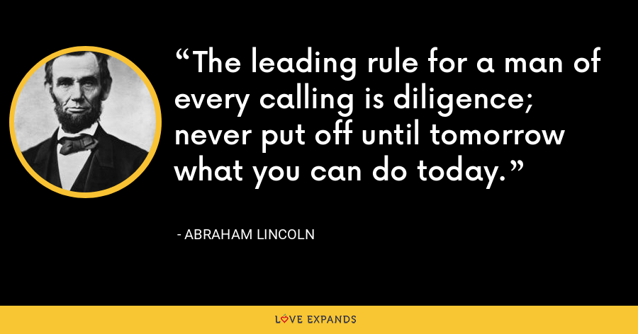 The leading rule for a man of every calling is diligence; never put off until tomorrow what you can do today. - Abraham Lincoln