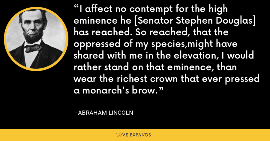 I affect no contempt for the high eminence he [Senator Stephen Douglas] has reached. So reached, that the oppressed of my species,might have shared with me in the elevation, I would rather stand on that eminence, than wear the richest crown that ever pressed a monarch's brow. - Abraham Lincoln