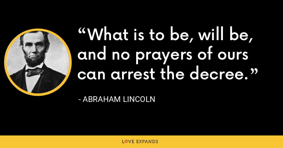 What is to be, will be, and no prayers of ours can arrest the decree. - Abraham Lincoln