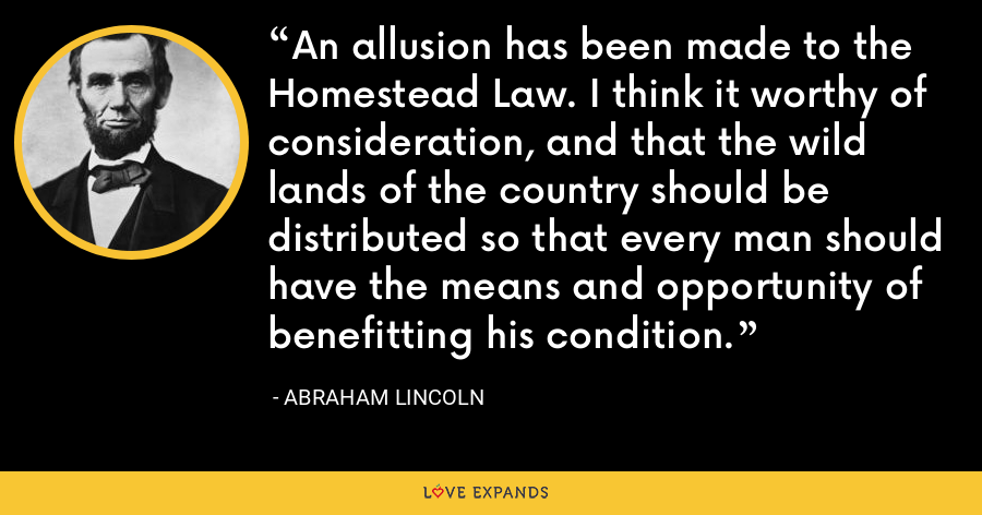 An allusion has been made to the Homestead Law. I think it worthy of consideration, and that the wild lands of the country should be distributed so that every man should have the means and opportunity of benefitting his condition. - Abraham Lincoln