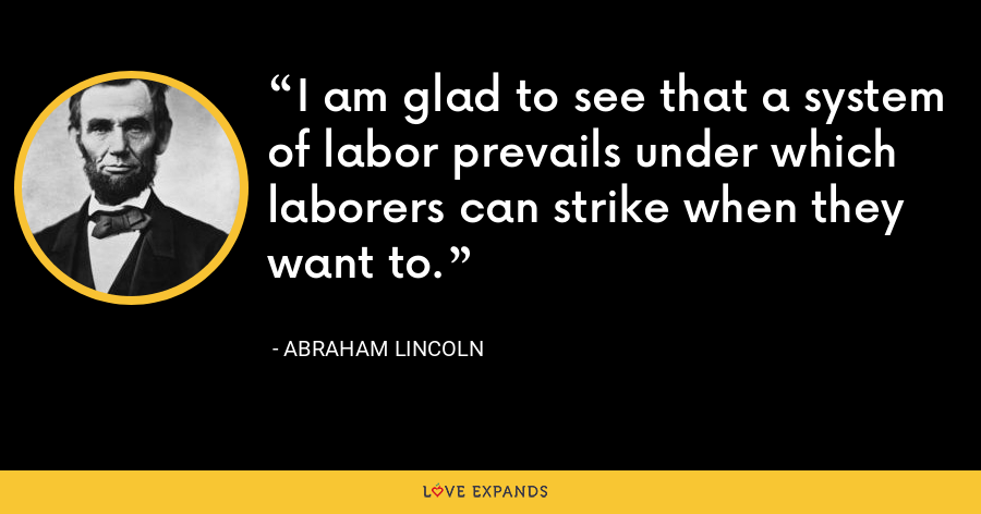 I am glad to see that a system of labor prevails under which laborers can strike when they want to. - Abraham Lincoln