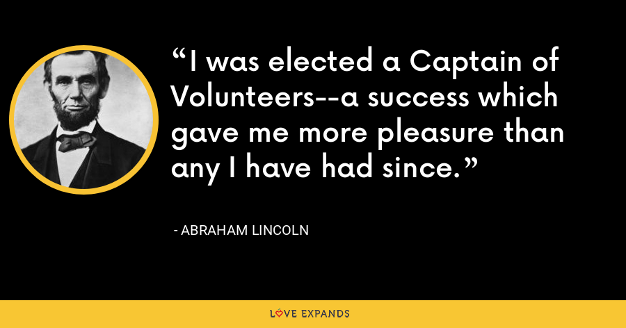I was elected a Captain of Volunteers--a success which gave me more pleasure than any I have had since. - Abraham Lincoln