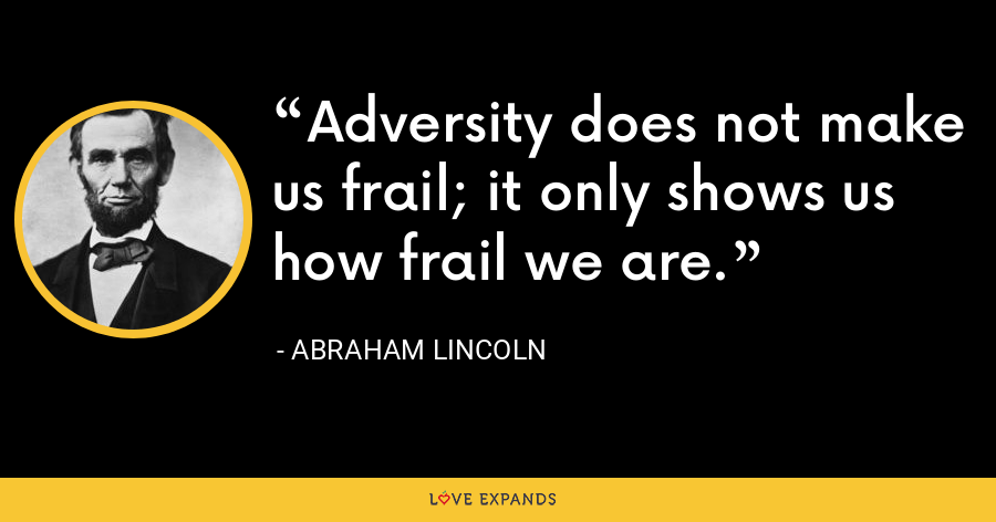 Adversity does not make us frail; it only shows us how frail we are. - Abraham Lincoln