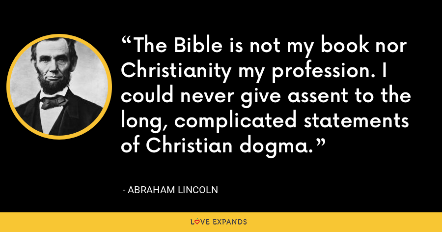 The Bible is not my book nor Christianity my profession. I could never give assent to the long, complicated statements of Christian dogma. - Abraham Lincoln