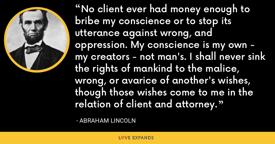 No client ever had money enough to bribe my conscience or to stop its utterance against wrong, and oppression. My conscience is my own - my creators - not man's. I shall never sink the rights of mankind to the malice, wrong, or avarice of another's wishes, though those wishes come to me in the relation of client and attorney. - Abraham Lincoln