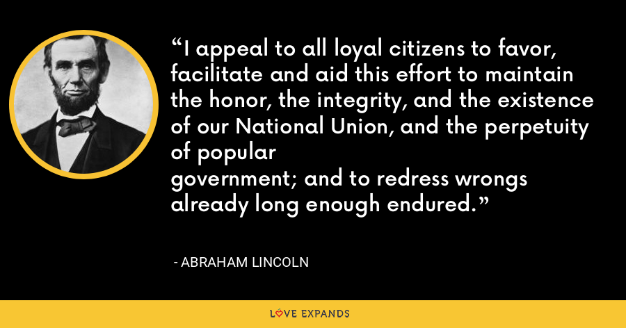 I appeal to all loyal citizens to favor, facilitate and aid this effort to maintain the honor, the integrity, and the existence of our National Union, and the perpetuity of populargovernment; and to redress wrongs already long enough endured. - Abraham Lincoln