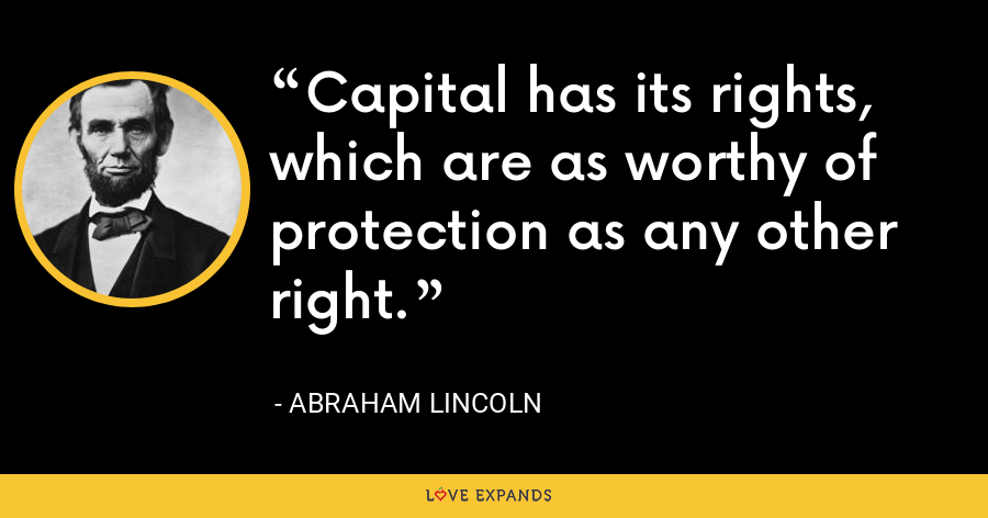 Capital has its rights, which are as worthy of protection as any other right. - Abraham Lincoln