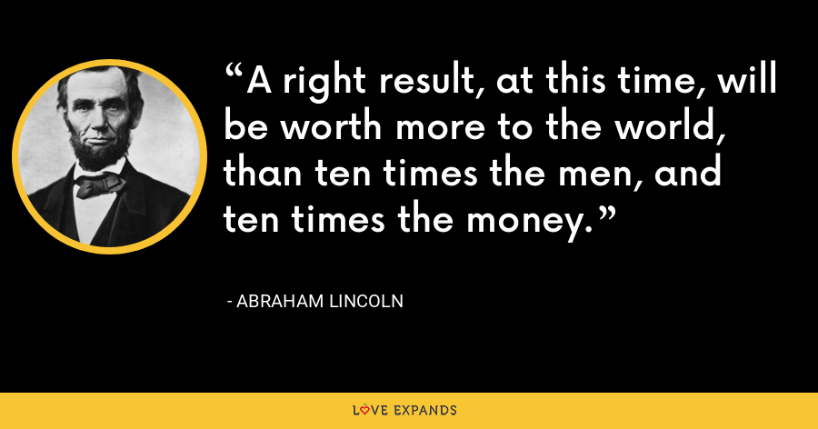 A right result, at this time, will be worth more to the world, than ten times the men, and ten times the money. - Abraham Lincoln