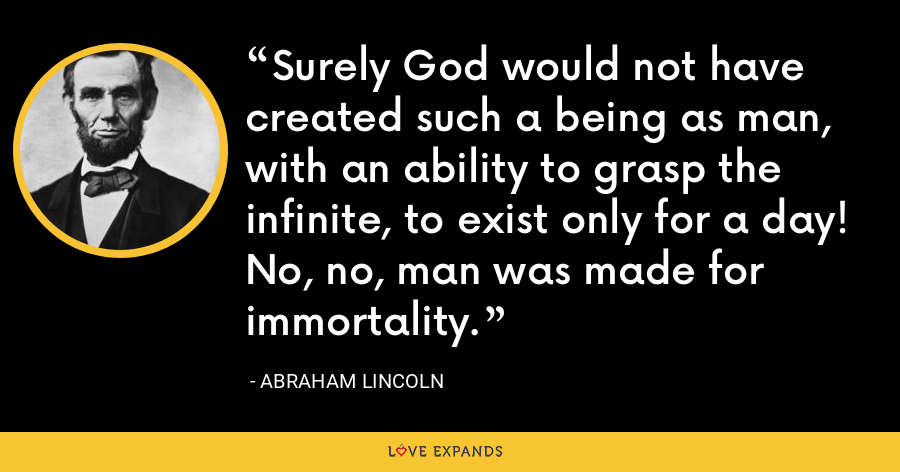 Surely God would not have created such a being as man, with an ability to grasp the infinite, to exist only for a day! No, no, man was made for immortality. - Abraham Lincoln