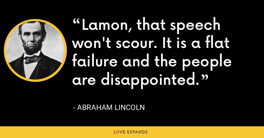 Lamon, that speech won't scour. It is a flat failure and the people are disappointed. - Abraham Lincoln