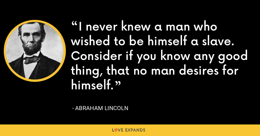 I never knew a man who wished to be himself a slave. Consider if you know any good thing, that no man desires for himself. - Abraham Lincoln