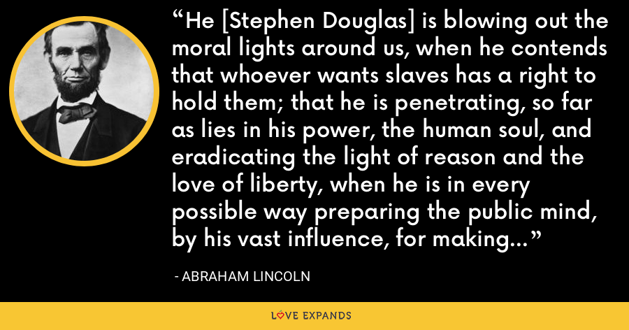 He [Stephen Douglas] is blowing out the moral lights around us, when he contends that whoever wants slaves has a right to hold them; that he is penetrating, so far as lies in his power, the human soul, and eradicating the light of reason and the love of liberty, when he is in every possible way preparing the public mind, by his vast influence, for making the institution of slavery perpetual and national. - Abraham Lincoln