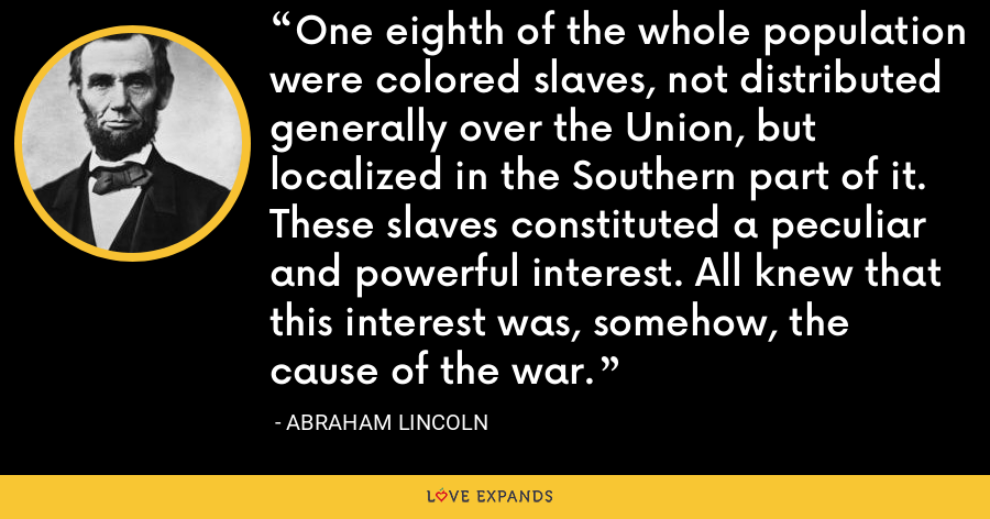 One eighth of the whole population were colored slaves, not distributed generally over the Union, but localized in the Southern part of it. These slaves constituted a peculiar and powerful interest. All knew that this interest was, somehow, the cause of the war. - Abraham Lincoln