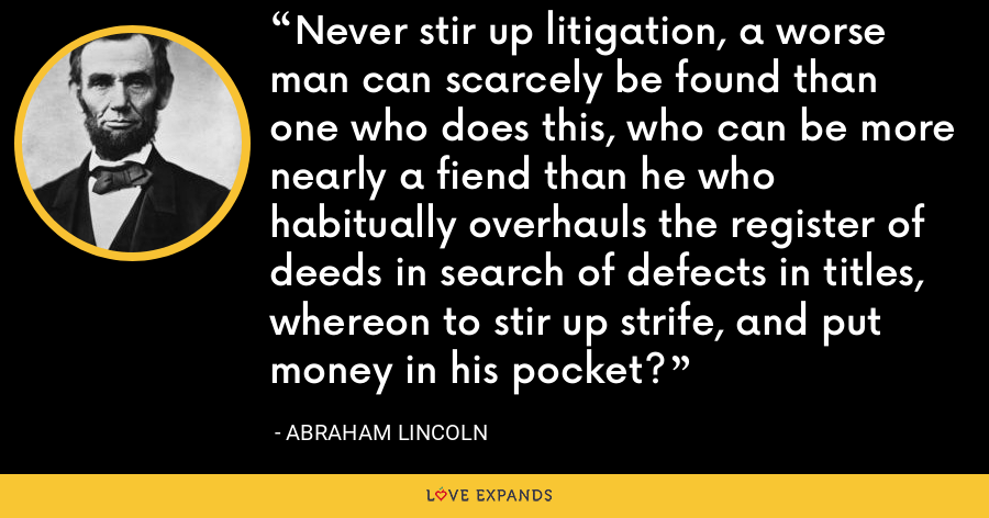 Never stir up litigation, a worse man can scarcely be found than one who does this, who can be more nearly a fiend than he who habitually overhauls the register of deeds in search of defects in titles, whereon to stir up strife, and put money in his pocket? - Abraham Lincoln